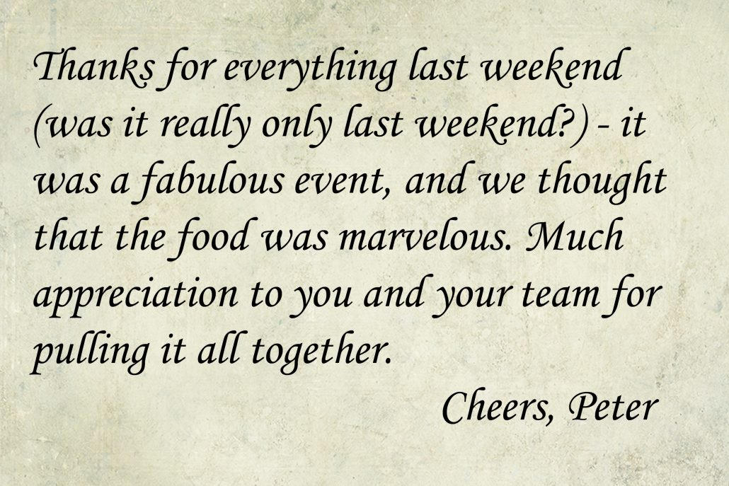 Thanks for everything last weekend (was it really only last weekend?) - it was a fabulous event, and we thought that the food was marvelous. Much appreciation to you and your team for pulling it all together. Cheers, Peter