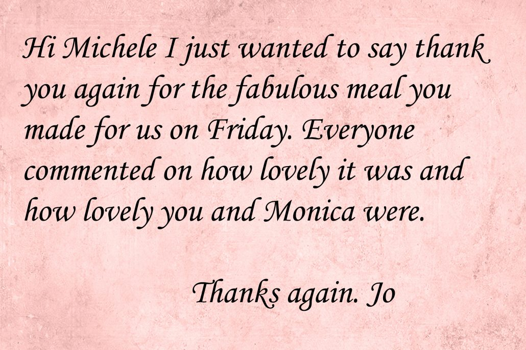 Hi Michele I just wanted to say thank you again for the fabulous meal you made for us on Friday. Everyone commented on how lovely it was and how lovely you and Monica were. Thanks again. Can I write a review anywhere? Jo